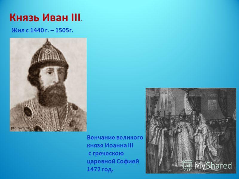 Князь Иван III. Жил с 1440 г. – 1505г. Венчание великого князя Иоанна III с греческою царевной Софией 1472 год.
