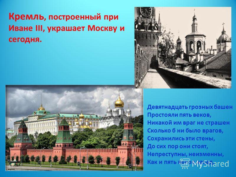 Кремль, построенный при Иване III, украшает Москву и сегодня. Девятнадцать грозных башен Простояли пять веков, Никакой им враг не страшен Сколько б ни было врагов, Сохранились эти стены, До сих пор они стоят, Непреступны, неизменны, Как и пять веков