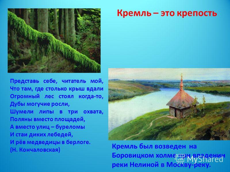 Кремль был возведен на Боровицком холме при впадении реки Нелиной в Москву-реку. Представь себе, читатель мой, Что там, где столько крыш вдали Огромный лес стоял когда-то, Дубы могучие росли, Шумели липы в три охвата, Поляны вместо площадей, А вместо