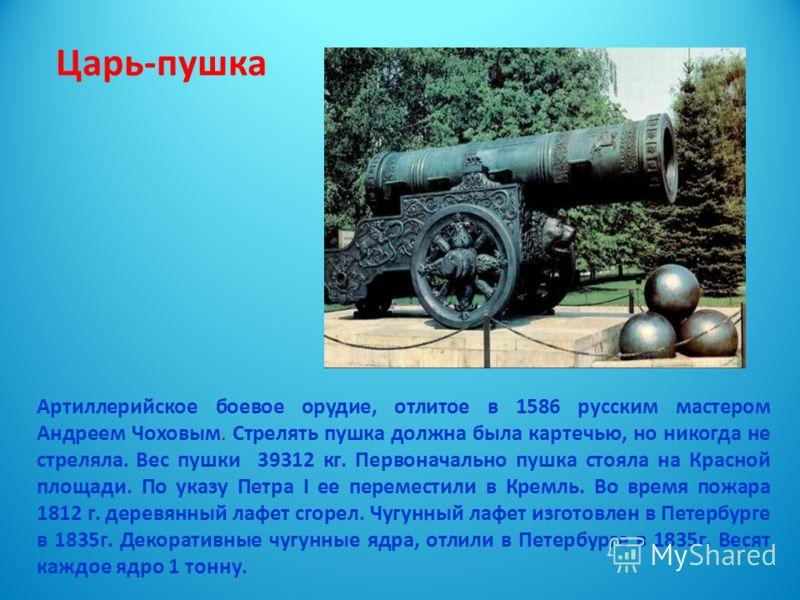 Царь-пушка Артиллерийское боевое орудие, отлитое в 1586 русским мастером Андреем Чоховым. Стрелять пушка должна была картечью, но никогда не стреляла. Вес пушки 39312 кг. Первоначально пушка стояла на Красной площади. По указу Петра I ее переместили