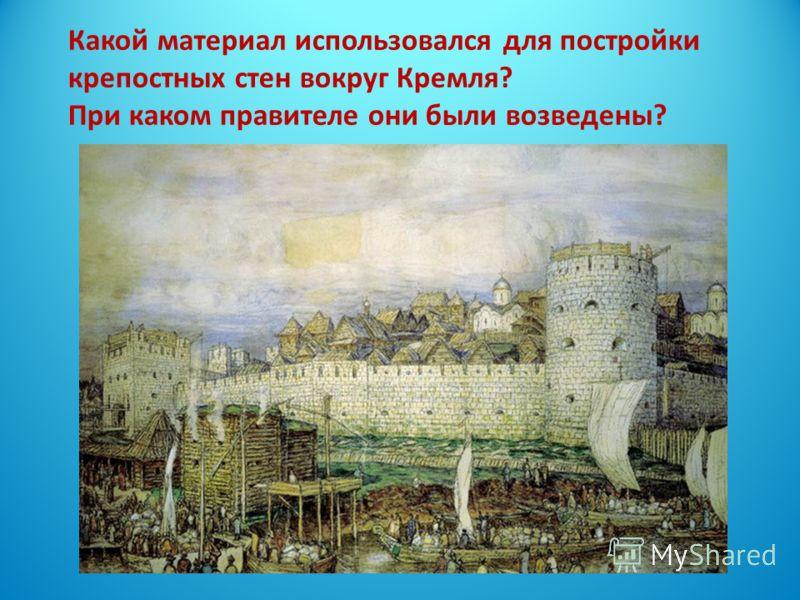 Какой материал использовался для постройки крепостных стен вокруг Кремля? При каком правителе они были возведены?