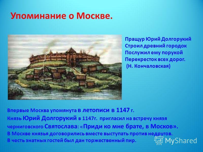 Впервые Москва упомянута в летописи в 1147 г. Князь Юрий Долгорукий в 1147г. пригласил на встречу князя черниговского Святослава : « Приди ко мне брате, в Москов». В Москве князья договорились вместе выступать против недругов. В честь знатных гостей