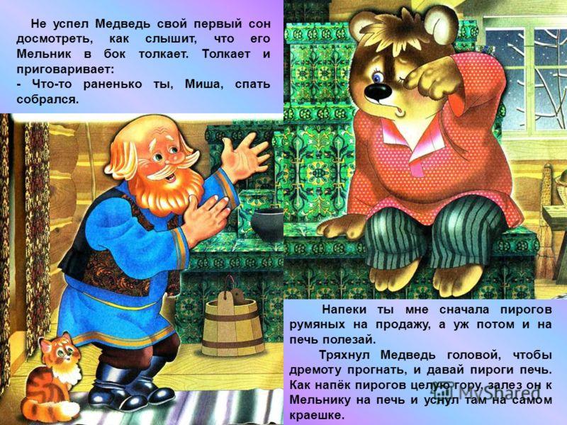 Не успел Медведь свой первый сон досмотреть, как слышит, что его Мельник в бок толкает. Толкает и приговаривает: - Что-то раненько ты, Миша, спать собрался. Напеки ты мне сначала пирогов румяных на продажу, а уж потом и на печь полезай. Тряхнул Медве
