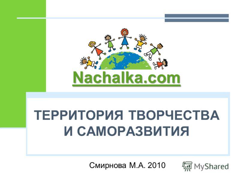 ТЕРРИТОРИЯ ТВОРЧЕСТВА И САМОРАЗВИТИЯ Смирнова М.А. 2010 Nachalka.com