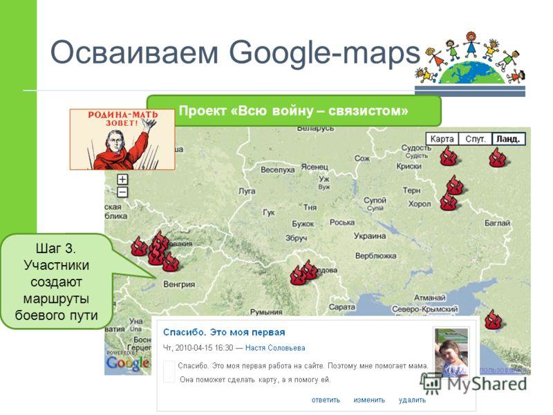 Осваиваем Google-maps Шаг 3. Участники создают маршруты боевого пути Проект «Всю войну – связистом»