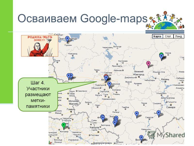 Осваиваем Google-maps Шаг 4. Участники размещают метки- памятники