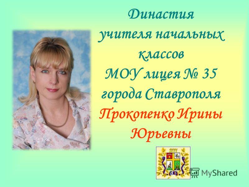 Династия учителя начальных классов МОУ лицея 35 города Ставрополя Прокопенко Ирины Юрьевны
