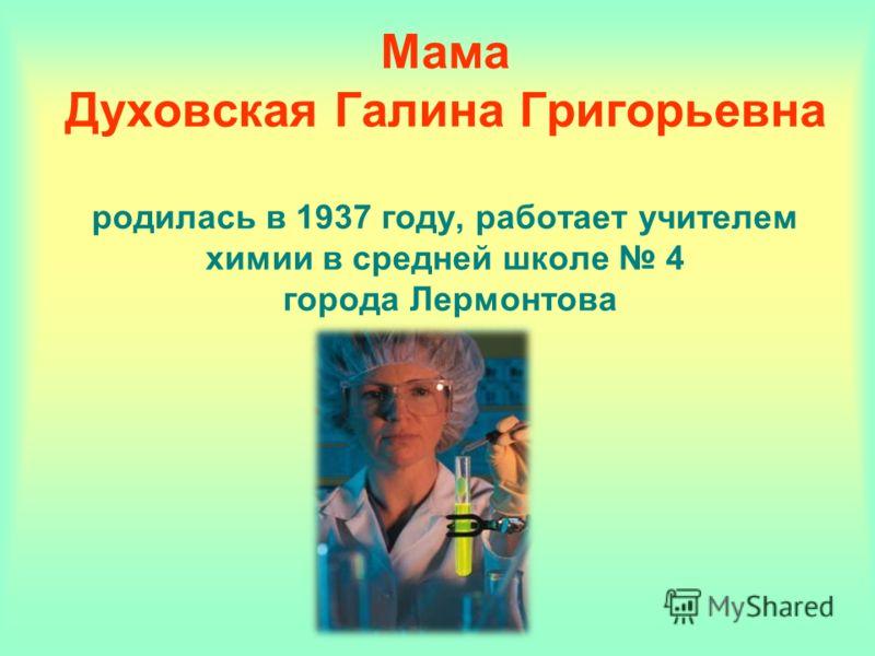 Мама Духовская Галина Григорьевна родилась в 1937 году, работает учителем химии в средней школе 4 города Лермонтова