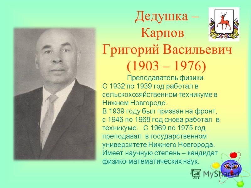 Дедушка – Карпов Григорий Васильевич (1903 – 1976) Преподаватель физики. С 1932 по 1939 год работал в сельскохозяйственном техникуме в Нижнем Новгороде. В 1939 году был призван на фронт, с 1946 по 1968 год снова работал в техникуме. С 1969 по 1975 го