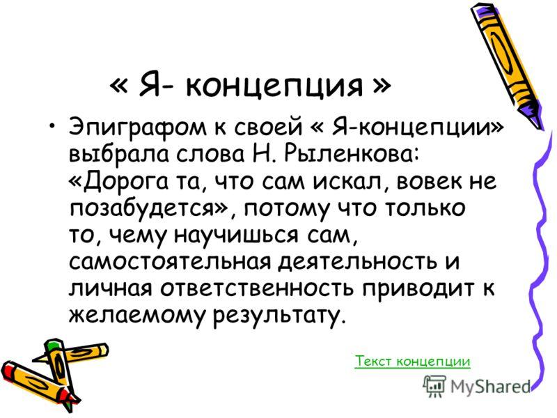 « Я- концепция » Эпиграфом к своей « Я-концепции» выбрала слова Н. Рыленкова: «Дорога та, что сам искал, вовек не позабудется», потому что только то, чему научишься сам, самостоятельная деятельность и личная ответственность приводит к желаемому резул