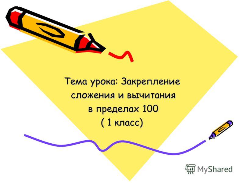 Тема урока: Закрепление сложения и вычитания сложения и вычитания в пределах 100 в пределах 100 ( 1 класс)
