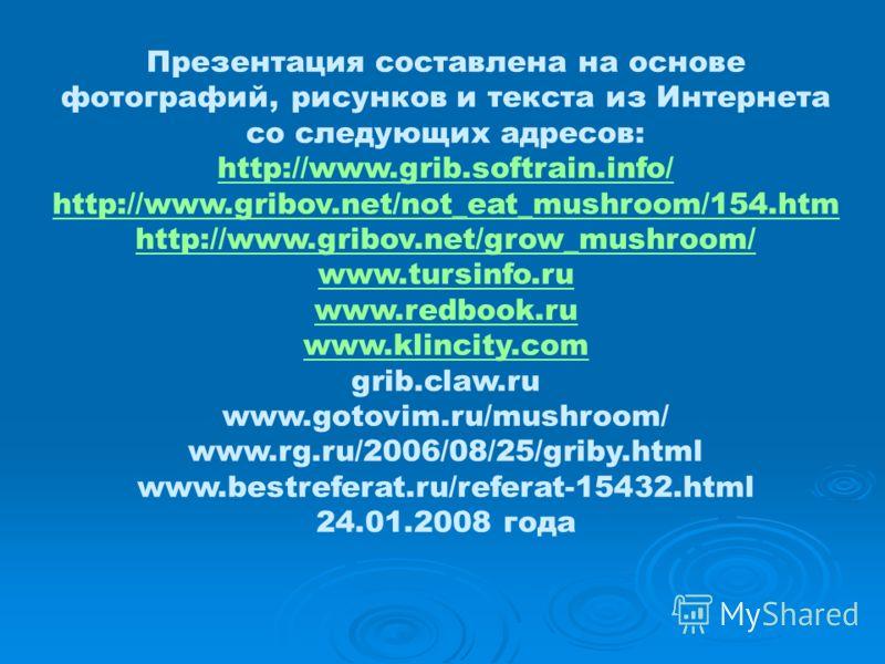 Презентация составлена на основе фотографий, рисунков и текста из Интернета со следующих адресов: http://www.grib.softrain.info/ http://www.gribov.net/not_eat_mushroom/154.htm http://www.gribov.net/grow_mushroom/ www.tursinfo.ru www.redbook.ru www.kl