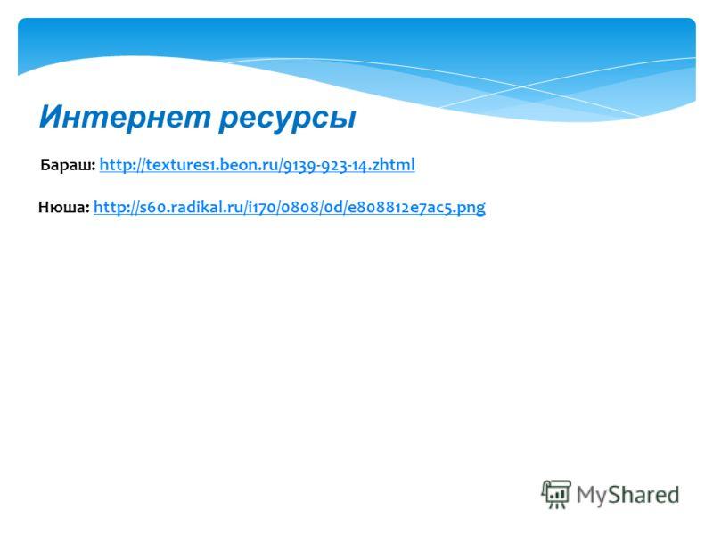 Интернет ресурсы Бараш: http://textures1.beon.ru/9139-923-14.zhtmlhttp://textures1.beon.ru/9139-923-14.zhtml Нюша: http://s60.radikal.ru/i170/0808/0d/e808812e7ac5.pnghttp://s60.radikal.ru/i170/0808/0d/e808812e7ac5.png