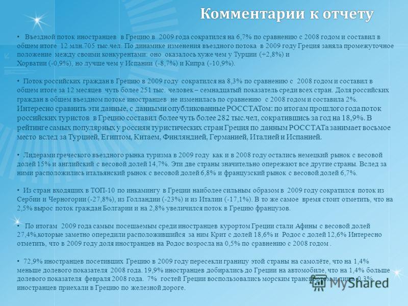 Комментарии к отчету Въездной поток иностранцев в Грецию в 2009 года сократился на 6,7% по сравнению с 2008 годом и составил в общем итоге 12 млн.705 тыс.чел. По динамике изменения въездного потока в 2009 году Греция заняла промежуточное положение ме