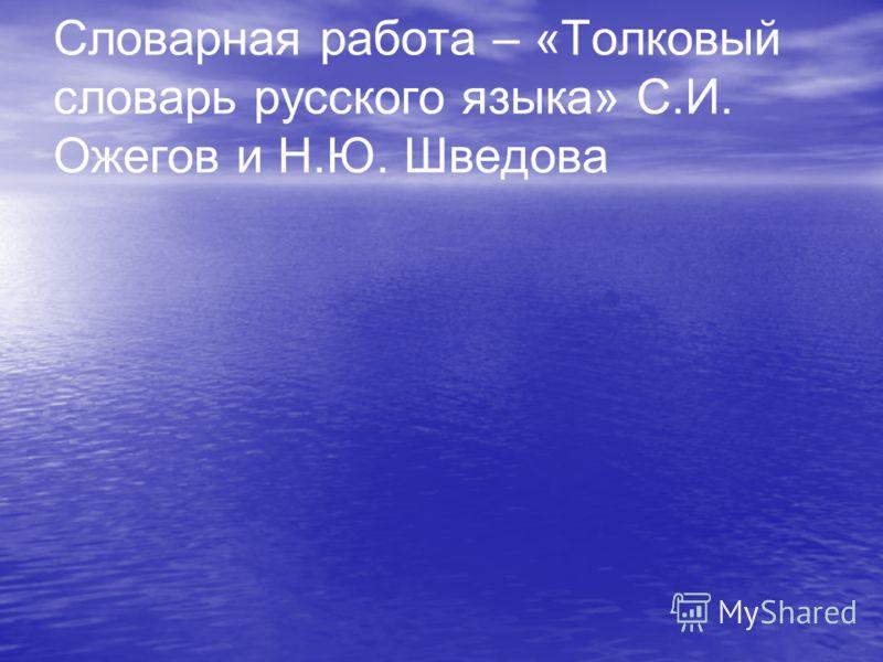 Словарная работа – «Толковый словарь русского языка» С.И. Ожегов и Н.Ю. Шведова