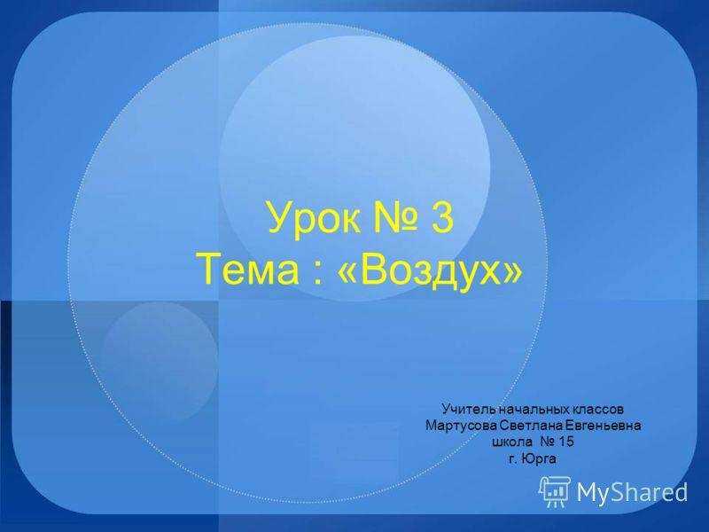 Урок 3 Тема : «Воздух» Учитель начальных классов Мартусова Светлана Евгеньевна школа 15 г. Юрга