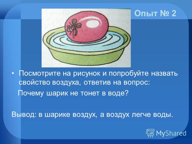 Посмотрите на рисунок и попробуйте назвать свойство воздуха, ответив на вопрос: Почему шарик не тонет в воде? Вывод: в шарике воздух, а воздух легче воды. Опыт 2
