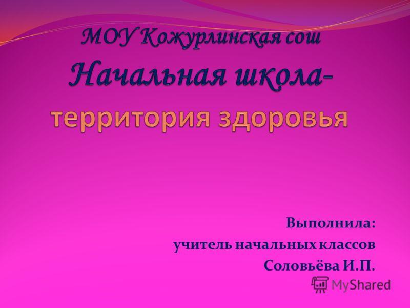 Выполнила: учитель начальных классов Соловьёва И.П.