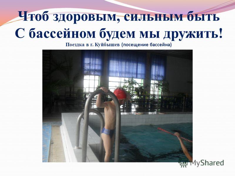 Чтоб здоровым, сильным быть С бассейном будем мы дружить! Поездка в г. Куйбышев (посещение бассейна)