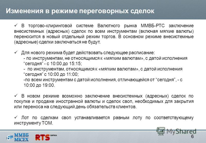 6 6 Изменения в режиме переговорных сделок В торгово-клиринговой системе Валютного рынка ММВБ-РТС заключение внесистемных (адресных) сделок по всем инструментам (включая мягкие валюты) переносится в новый отдельный режим торгов. В основном режиме вне
