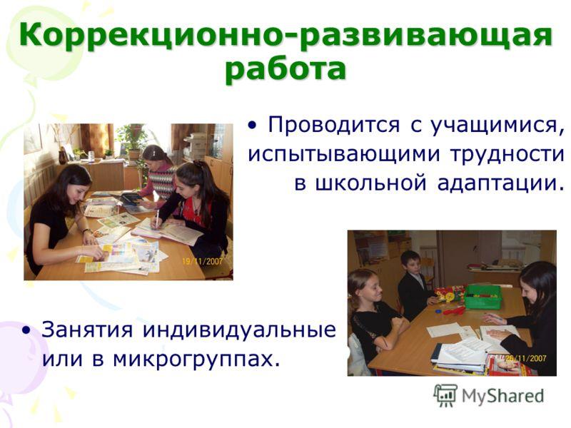 Коррекционно-развивающая работа Проводится с учащимися, испытывающими трудности в школьной адаптации. Занятия индивидуальные или в микрогруппах.