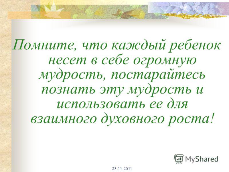23.11.2011 Помните, что каждый ребенок несет в себе огромную мудрость, постарайтесь познать эту мудрость и использовать ее для взаимного духовного роста!