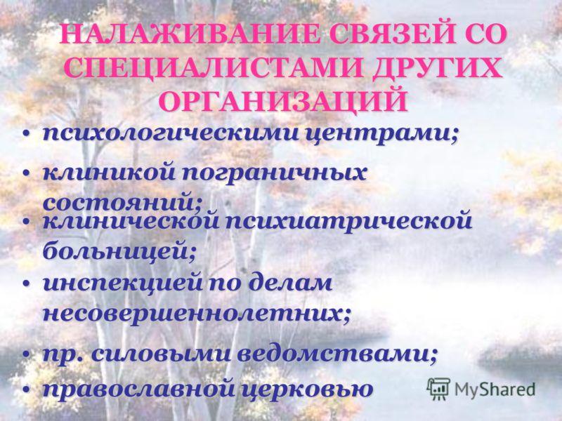 НАЛАЖИВАНИЕ СВЯЗЕЙ СО СПЕЦИАЛИСТАМИ ДРУГИХ ОРГАНИЗАЦИЙ инспекцией по делам несовершеннолетних;инспекцией по делам несовершеннолетних; православной церковьюправославной церковью пр. силовыми ведомствами;пр. силовыми ведомствами; клиникой пограничных с