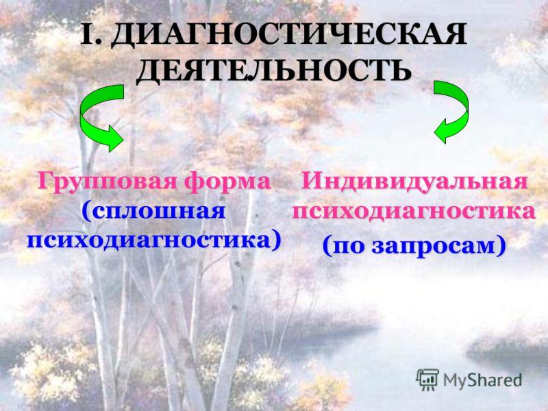 І. ДИАГНОСТИЧЕСКАЯ ДЕЯТЕЛЬНОСТЬ Групповая форма (сплошная психодиагностика) Индивидуальная психодиагностика (по запросам)