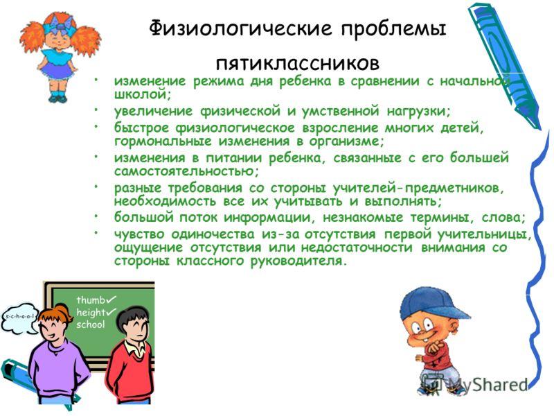 Физиологические проблемы пятиклассников изменение режима дня ребенка в сравнении с начальной школой; увеличение физической и умственной нагрузки; быстрое физиологическое взросление многих детей, гормональные изменения в организме; изменения в питании