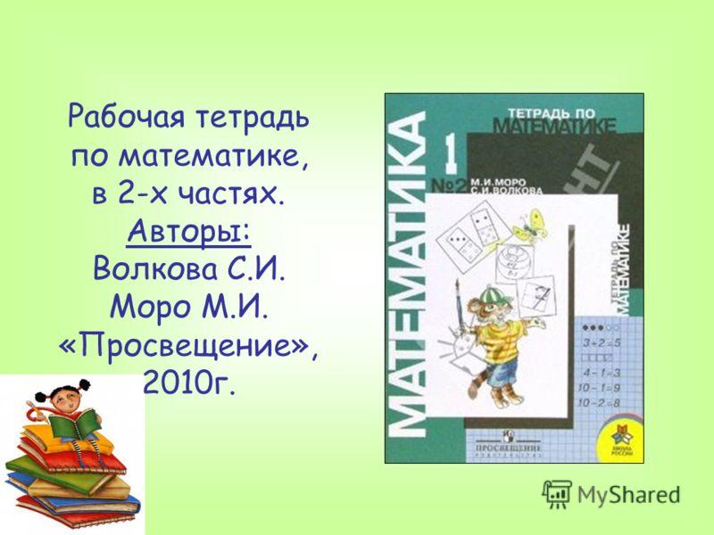 Рабочая тетрадь по математике, в 2-х частях. Авторы: Волкова С.И. Моро М.И. «Просвещение», 2010г.