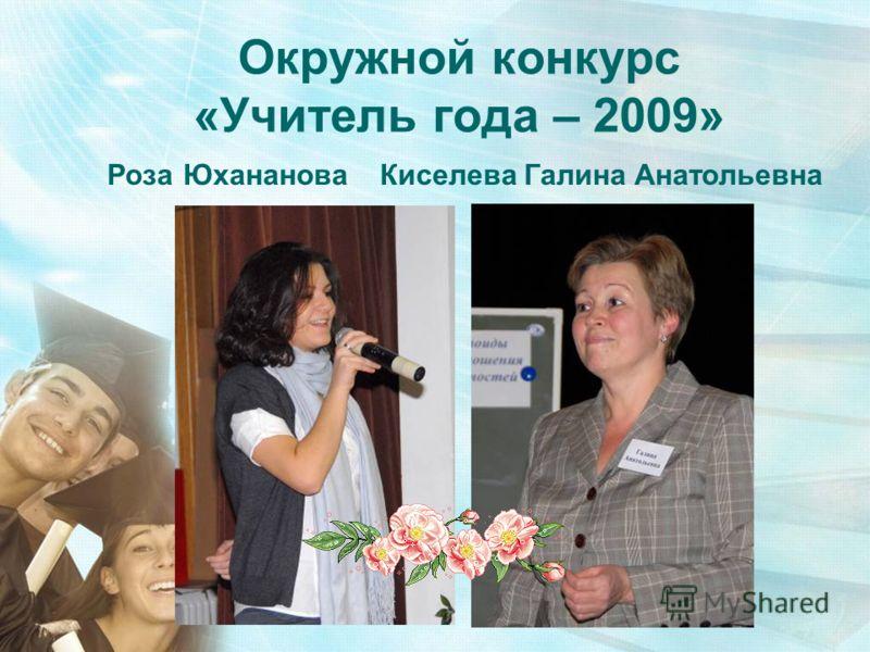 Окружной конкурс «Учитель года – 2009» Роза Юхананова Киселева Галина Анатольевна