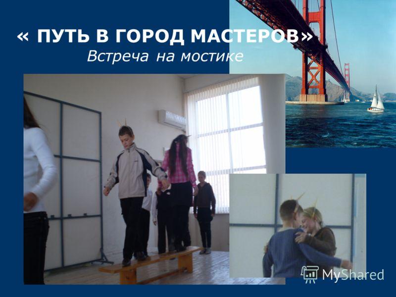 « ПУТЬ В ГОРОД МАСТЕРОВ» Встреча на мостике