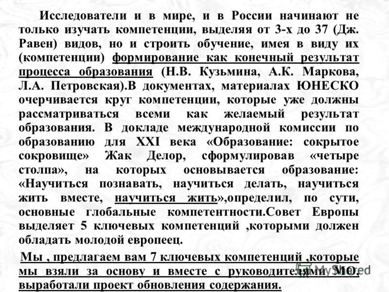 Исследователи и в мире, и в России начинают не только изучать компетенции, выделяя от 3-х до 37 (Дж. Равен) видов, но и строить обучение, имея в виду их (компетенции) формирование как конечный результат процесса образования (Н.В. Кузьмина, А.К. Марко