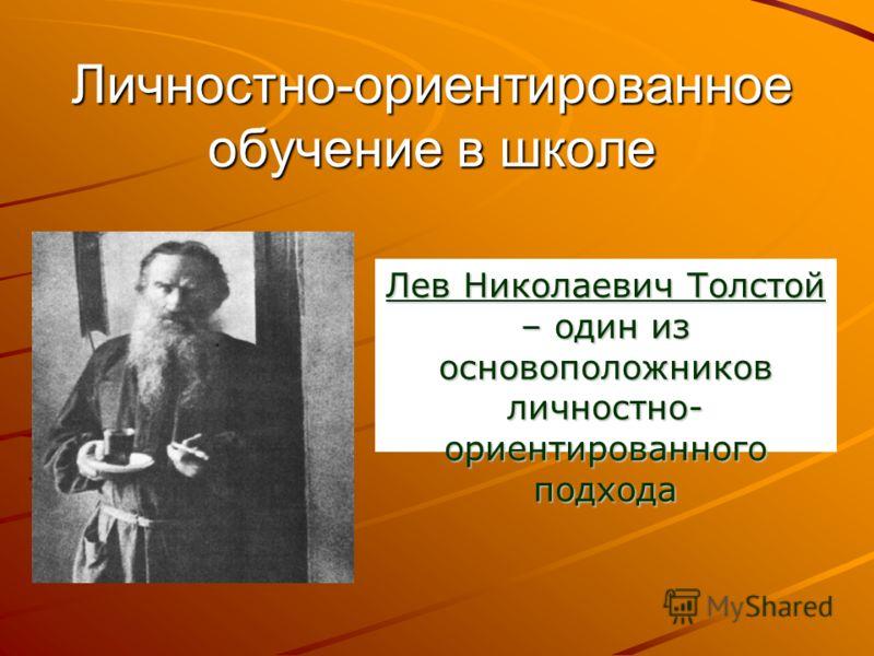 Личностно-ориентированное обучение в школе Лев Николаевич Толстой – один из основоположников личностно- ориентированного подхода