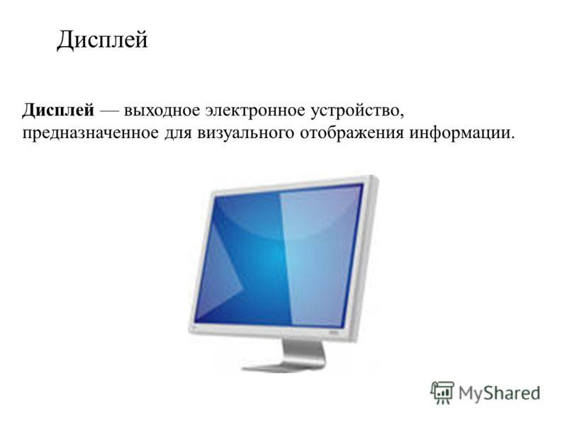 Дисплей Дисплей выходное электронное устройство, предназначенное для визуального отображения информации.