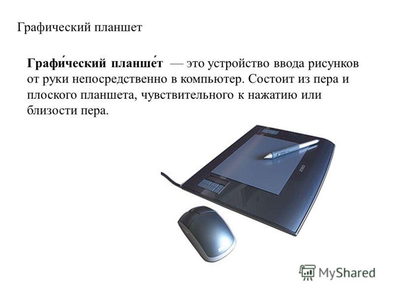 Графический планшет Графи́ческий планше́т это устройство ввода рисунков от руки непосредственно в компьютер. Состоит из пера и плоского планшета, чувствительного к нажатию или близости пера.