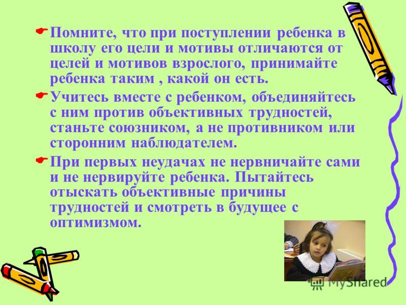 Помните, что при поступлении ребенка в школу его цели и мотивы отличаются от целей и мотивов взрослого, принимайте ребенка таким, какой он есть. Учитесь вместе с ребенком, объединяйтесь с ним против объективных трудностей, станьте союзником, а не про