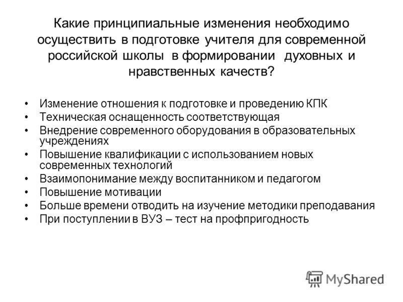 Какие принципиальные изменения необходимо осуществить в подготовке учителя для современной российской школы в формировании духовных и нравственных качеств? Изменение отношения к подготовке и проведению КПК Техническая оснащенность соответствующая Вне