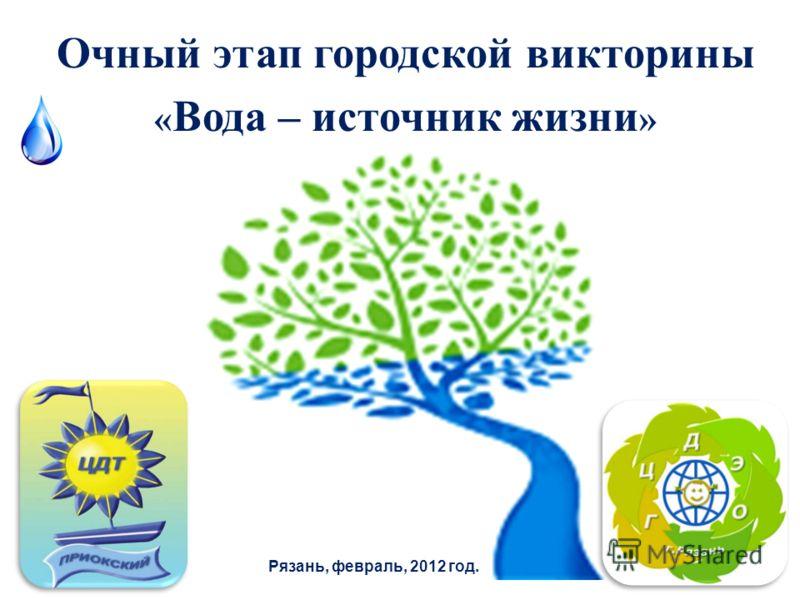 Очный этап городской викторины « Вода – источник жизни » Рязань, февраль, 2012 год.