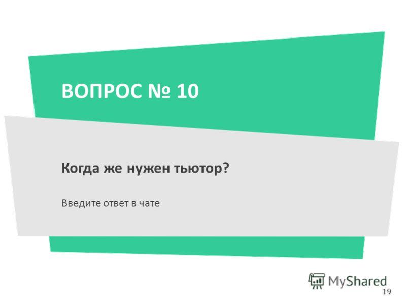 ВОПРОС 10 Когда же нужен тьютор? Введите ответ в чате 19