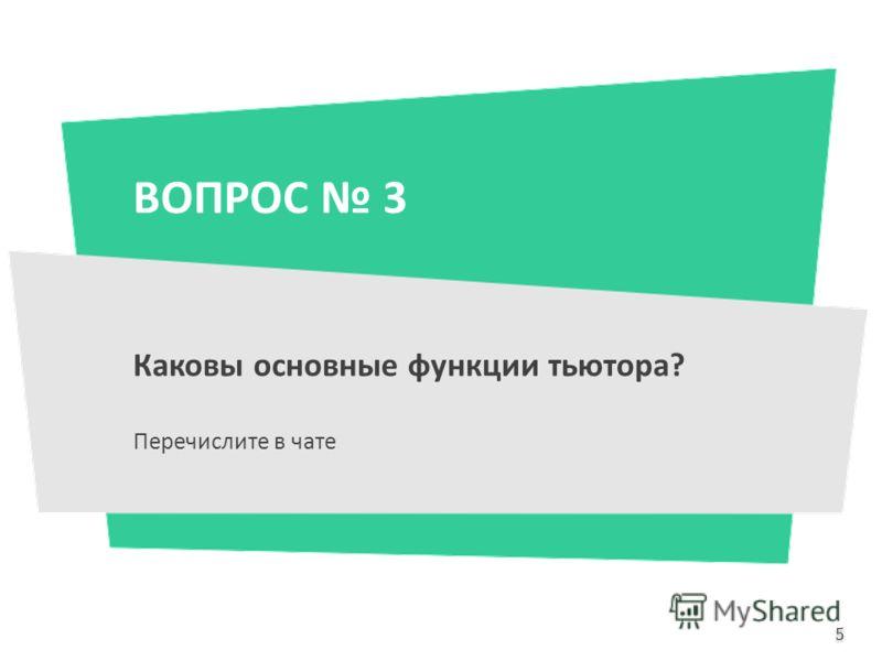 ВОПРОС 3 Каковы основные функции тьютора? Перечислите в чате 5 5