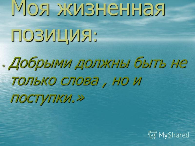 Моя жизненная позиция : « Добрыми должны быть не только слова, но и поступки.»