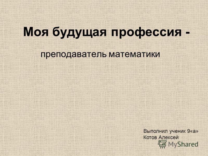 Моя будущая профессия - преподаватель математики Выполнил ученик 9«а» Котов Алексей