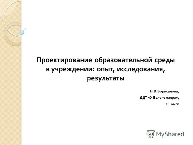 Проектирование образовательной среды в учреждении : опыт, исследования, результаты Н. В. Борисанова, ДДТ « У Белого озера », г. Томск