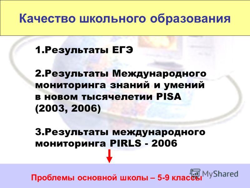 Качество школьного образования 1.Результаты ЕГЭ 2.Результаты Международного мониторинга знаний и умений в новом тысячелетии PISA (2003, 2006) 3.Результаты международного мониторинга PIRLS - 2006 Проблемы основной школы – 5-9 классы