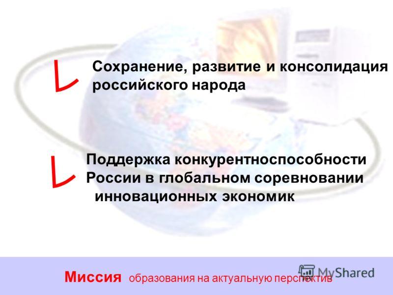 Миссия образования на актуальную перспектив Сохранение, развитие и консолидация российского народа Поддержка конкурентноспособности России в глобальном соревновании инновационных экономик