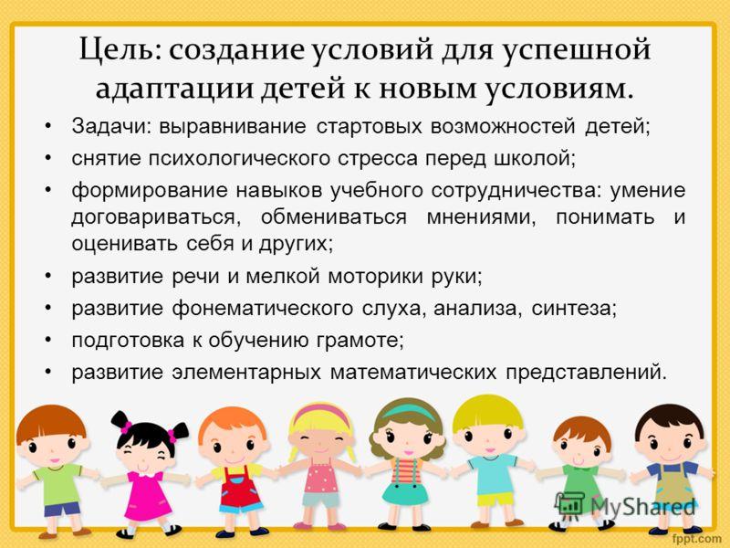 Цель: создание условий для успешной адаптации детей к новым условиям. Задачи : выравнивание стартовых возможностей детей ; снятие психологического стресса перед школой ; формирование навыков учебного сотрудничества : умение договариваться, обменивать