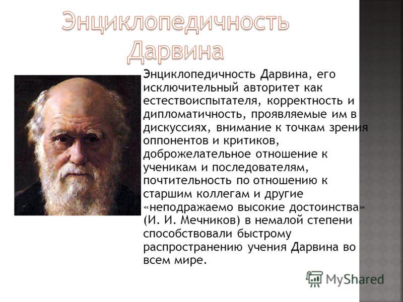 Энциклопедичность Дарвина, его исключительный авторитет как естествоиспытателя, корректность и дипломатичность, проявляемые им в дискуссиях, внимание к точкам зрения оппонентов и критиков, доброжелательное отношение к ученикам и последователям, почти