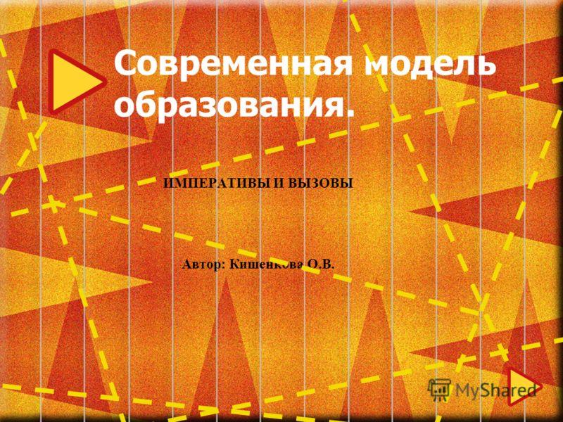 Современная модель образования. ИМПЕРАТИВЫ И ВЫЗОВЫ Автор: Кишенкова О.В.