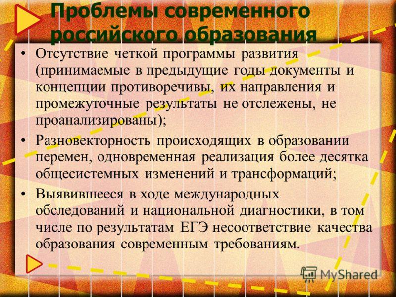 Проблемы современного российского образования Отсутствие четкой программы развития (принимаемые в предыдущие годы документы и концепции противоречивы, их направления и промежуточные результаты не отслежены, не проанализированы); Разновекторность прои